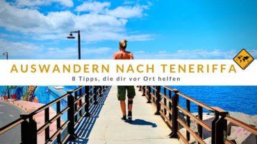 Auswandern nach Teneriffa – 8 Tipps, die dir vor Ort helfen