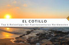El Cotillo – Top 6 Reisetipps für Fuerteventuras Perle im Nordwesten