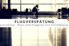 Flugverspätung – Wann steht Fluggästen eine Entschädigung zu?