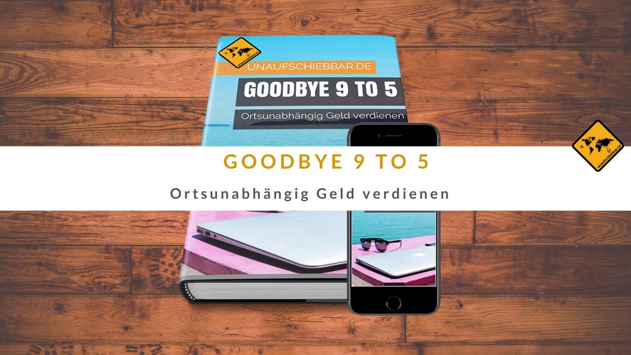 Goodbye 9 to 5 - ortsunabhängig Geld verdienen