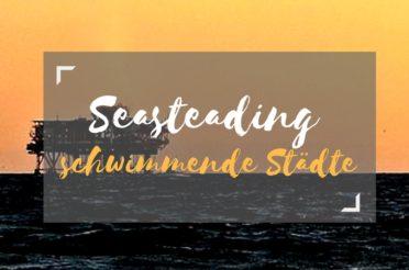 Seasteading – schwimmende Städte & das ortsunabhängige Arbeiten